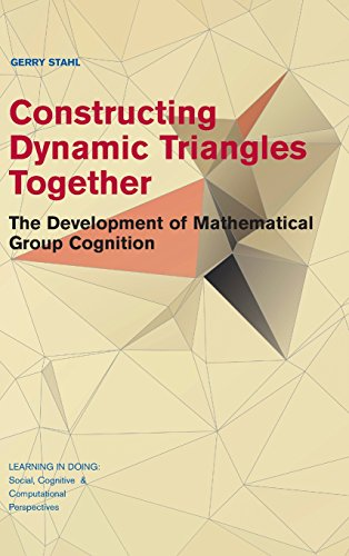 9781107127913: Constructing Dynamic Triangles Together: The Development of Mathematical Group Cognition (Learning in Doing: Social, Cognitive and Computational Perspectives)