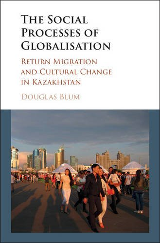 The Social Process of Globalization: Return Migration and Cultural Change in Kazakhstan: Douglas W....