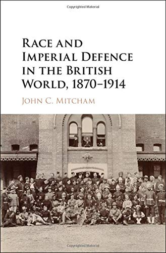 Race and Imperial Defence in the British World, 1870-1914 (Hardback): John C. Mitcham