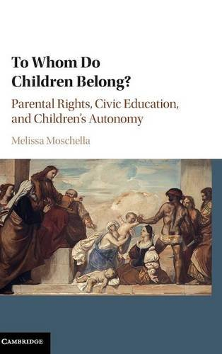 To Whom Do Children Belong?: Parental Rights, Civic Education, and Children's Autonomy: Melissa...
