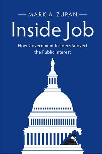 Inside Job: How Government Insiders Subvert the Public Interest: Mark A. Zupan