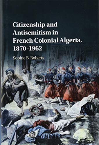 9781107188150: Citizenship and Antisemitism in French Colonial Algeria, 1870–1962