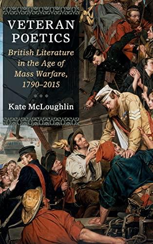 Veteran Poetics: British Literature in the Age of Mass Warfare, 1790?2015: McLoughlin, Kate