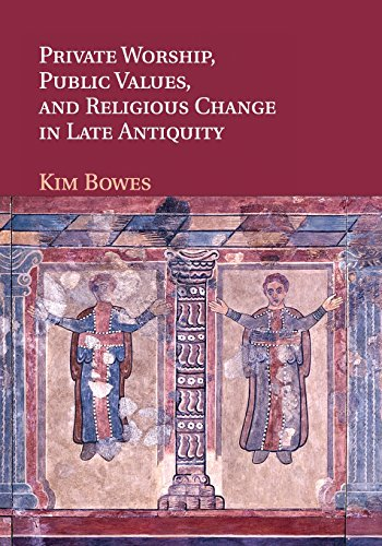 Private Worship, Public Values, and Religious Change in Late Antiquity (Paperback): Kim Bowes
