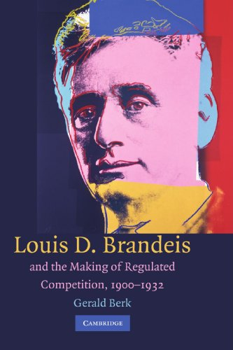 Louis D. Brandeis and the Making of Regulated Competition, 1900-1932: Gerald Berk
