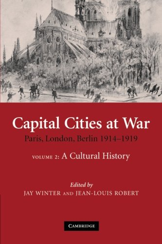 9781107406971: Capital Cities at War: Volume 2, A Cultural History: Paris, London, Berlin 1914-1919 (Studies in the Social and Cultural History of Modern Warfare)