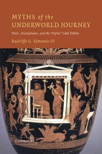 Myths of the Underworld Journey: Plato, Aristophanes, and the Orphic Gold Tablets: Radcliffe G. ...