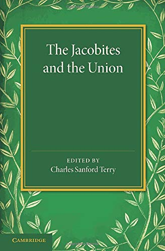 The Jacobites and the Union: Being a Narrative of the Movements of 1708, 1715, 1719 by Several ...