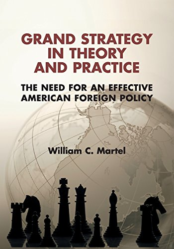 Grand Strategy in Theory and Practice: The Need for an Effective American Foreign Policy: Martel, ...