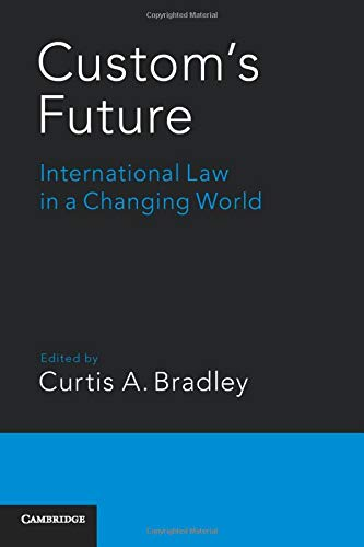 Custom's Future: International Law in a Changing World: Bradley, Curtis A.