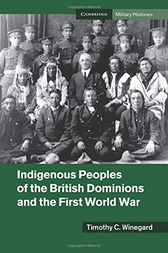 Indigenous Peoples of the British Dominions and the First World War (Cambridge Military Histories):...