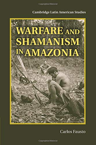 Warfare and Shamanism in Amazonia (Cambridge Latin American Studies): Fausto, Dr Carlos