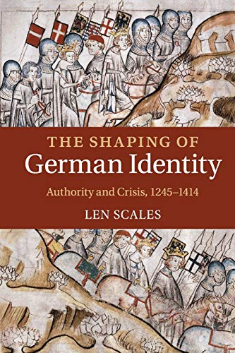 The Shaping of German Identity: Authority and Crisis, 1245-1414: Scales, Len