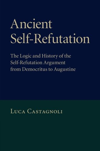 Ancient Self-Refutation: The Logic and History of the Self-Refutation Argument from Democritus to ...