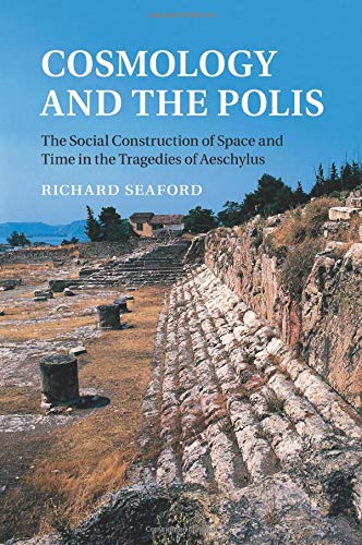 Cosmology and the Polis: The Social Construction of Space and Time in the Tragedies of Aeschylus: ...