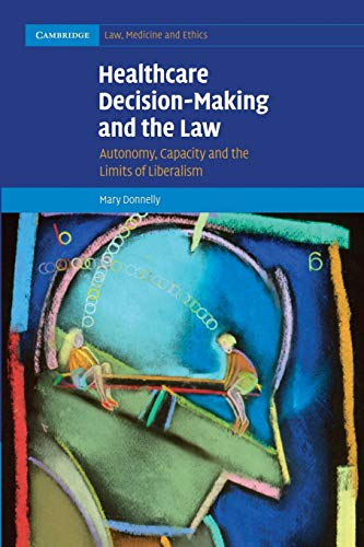 9781107470927: Healthcare Decision-Making and the Law: Autonomy, Capacity and the Limits of Liberalism (Cambridge Law, Medicine and Ethics)