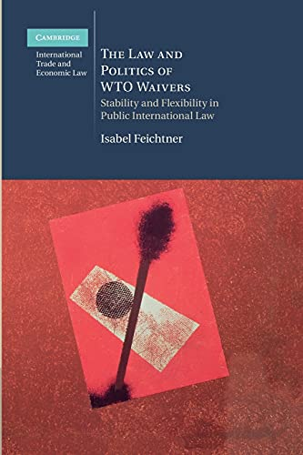 9781107471115: The Law and Politics of WTO Waivers: Stability and Flexibility in Public International Law (Cambridge International Trade and Economic Law)