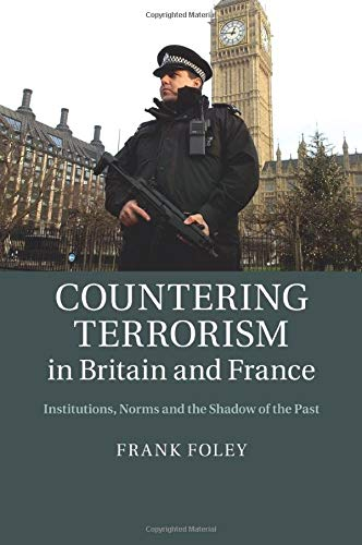 Countering Terrorism in Britain and France: Institutions, Norms and the Shadow of the Past: Foley, ...