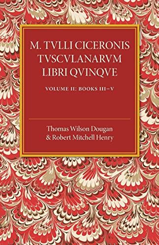 M. Tulli Ciceronis Tusculanarum Disputationum Libri Quinque: Volume 2, Containing Books III-V: A ...