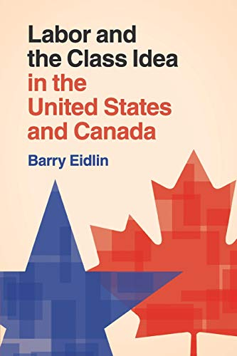 Labor and the Class Idea in the United States and Canada (Cambridge Studies in Contentious Politics...