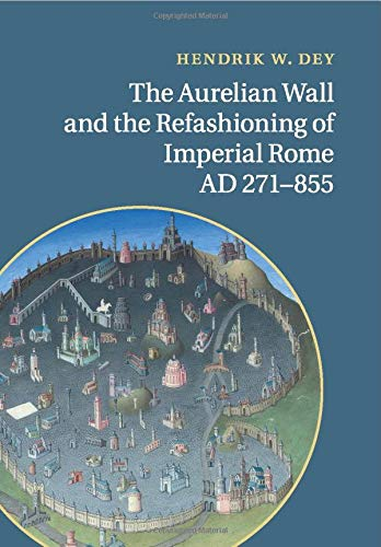 The Aurelian Wall and the Refashioning of Imperial Rome, AD 271-855: Dey, Hendrik W.