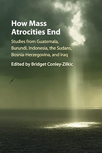 9781107561649: How Mass Atrocities End: Studies from Guatemala, Burundi, Indonesia, the Sudans, Bosnia-Herzegovina, and Iraq