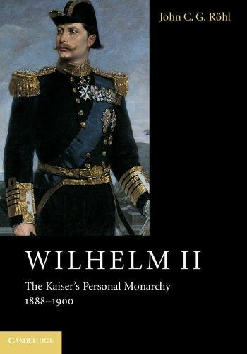 Wilhelm II: The Kaiser's Personal Monarchy, 1888-1900: John C. G.