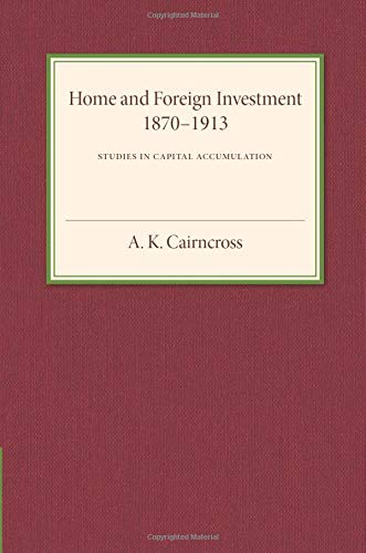 Home and Foreign Investment, 1870-1913: Studies in Capital Accumulation: A. K. Cairncross