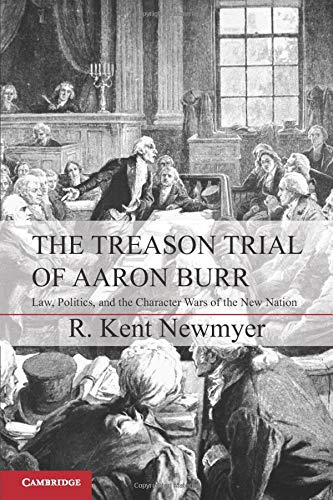 9781107606616: The Treason Trial of Aaron Burr: Law, Politics, and the Character Wars of the New Nation (Cambridge Studies on the American Constitution)