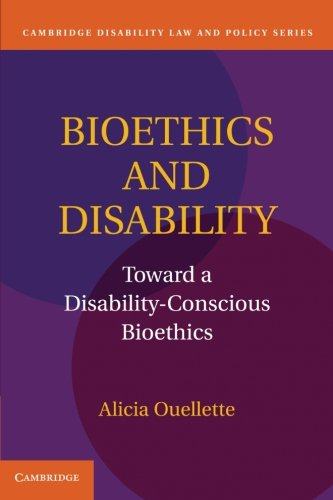 Bioethics and Disability: Toward a Disability-Conscious Bioethics (Cambridge Disability Law and ...
