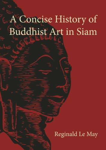 A Concise History of Buddhist Art in Siam: Le May, Reginald