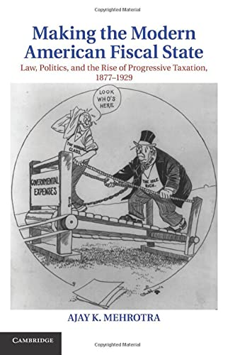 9781107619739: Making the Modern American Fiscal State: Law, Politics, and the Rise of Progressive Taxation, 1877-1929 (Cambridge Historical Studies in American Law and Society)