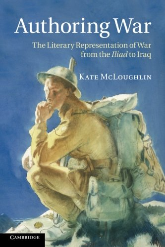 Authoring War: The Literary Representation of War from the Iliad to Iraq: McLoughlin, Kate