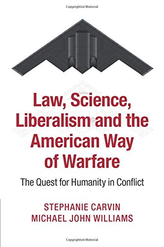 Law, Science, Liberalism and the American Way of Warfare: The Quest for Humanity in Conflict: ...