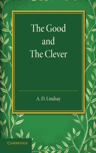 The Good and the Clever: The Founders Memorial Lecture, Girton College 1945: A. D. Lindsay