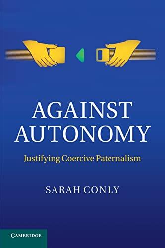 Against Autonomy: Justifying Coercive Paternalism: Professor Sarah Conly