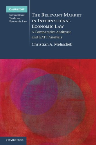 9781107666351: The Relevant Market in International Economic Law: A Comparative Antitrust and GATT Analysis (Cambridge International Trade and Economic Law)
