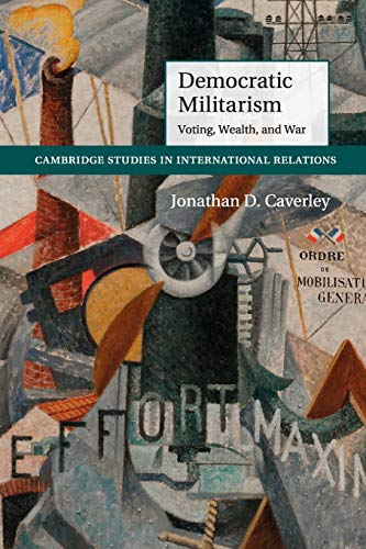 Democratic Militarism: Voting, Wealth, and War (Cambridge Studies in International Relations): ...