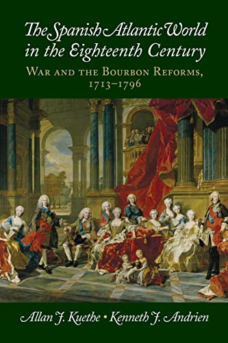 The Spanish Atlantic World in the Eighteenth Century: War and the Bourbon Reforms, 1713-1796: ...