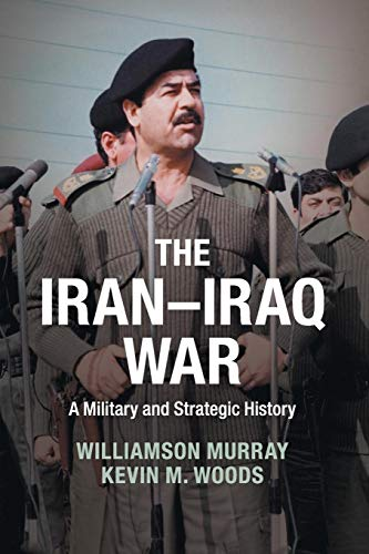 The Iran-Iraq War: A Military and Strategic History: Murray, Williamson, Woods, Kevin