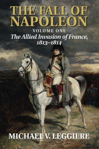 9781107683501: The Fall of Napoleon: Volume 1, The Allied Invasion of France, 1813-1814 (Cambridge Military Histories)