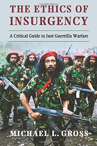 The Ethics of Insurgency: A Critical Guide to Just Guerrilla Warfare: Gross, Michael L.
