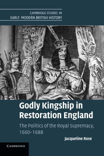 9781107689886: Godly Kingship in Restoration England: The Politics of The Royal Supremacy, 1660-1688 (Cambridge Studies in Early Modern British History)