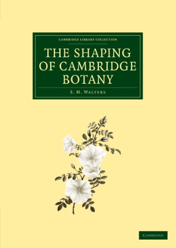 The Shaping of Cambridge Botany: A Short History of Whole-Plant Botany in Cambridge from the Time of Ray into the Present Century (Cambridge Library Collection - Cambridge) (1108002307) by S. M. Walters