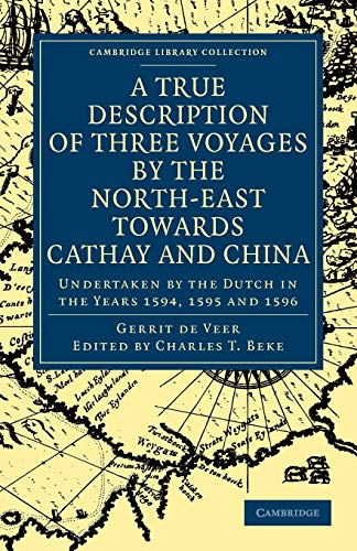 9781108008464: A True Description of Three Voyages by the North-East towards Cathay and China: Undertaken by the Dutch in the Years 1594, 1595 and 1596 (Cambridge Library Collection - Hakluyt First Series)