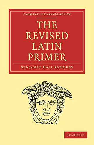 The Revised Latin Primer (Cambridge Library Collection: Benjamin Hall Kennedy