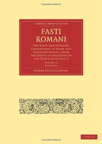 9781108012485: Fasti Romani: The Civil and Literary Chronology of Rome and Constantinople, from the Death of Augustus to the Death of Justin II (Cambridge Library Collection - Classics) (Volume 2)