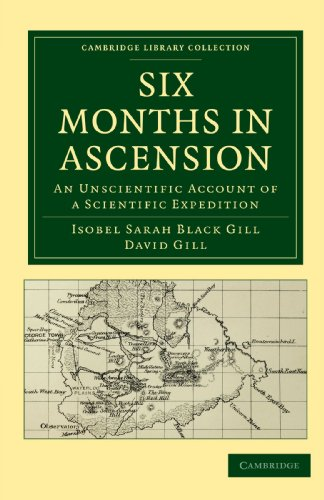 Six Months in Ascension: An Unscientific Account of a Scientific Expedition (Cambridge Library Collection - Astronomy) (9781108014281) by Isobel Sarah Black Gill; David Gill
