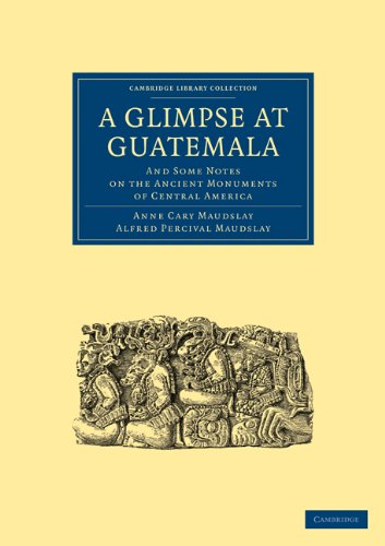 A Glimpse at Guatemala, and Some Notes: Anne Cary Maudslay,