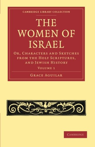 The Women of Israel: Volume 1: Or, Characters and Sketches from the Holy Scriptures, and Jewish ...